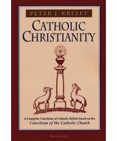 Catholic Christianity: A Complete Catechism of Catholic Beliefs