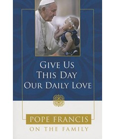 Give Us This Day Our Daily Love: Pope Francis on the Family